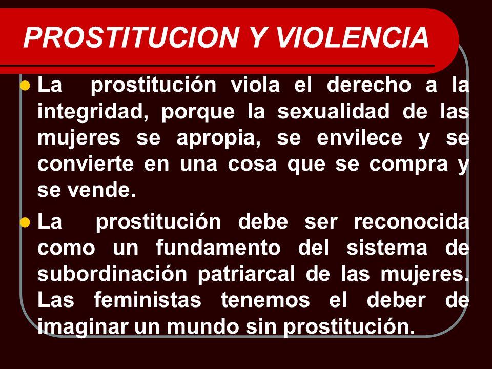 PROSTITUCION Y VIOLENCIA La prostitución viola el derecho a la integridad, porque la sexualidad de las mujeres se apropia, se envilece y se convierte