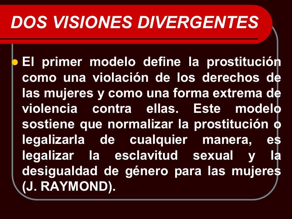 DOS VISIONES DIVERGENTES El primer modelo define la prostitución como una violación de los derechos de las mujeres y como una forma extrema de violenc