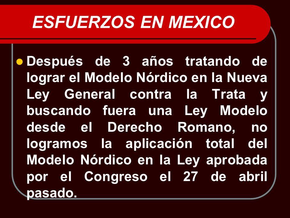 ESFUERZOS EN MEXICO Después de 3 años tratando de lograr el Modelo Nórdico en la Nueva Ley General contra la Trata y buscando fuera una Ley Modelo des