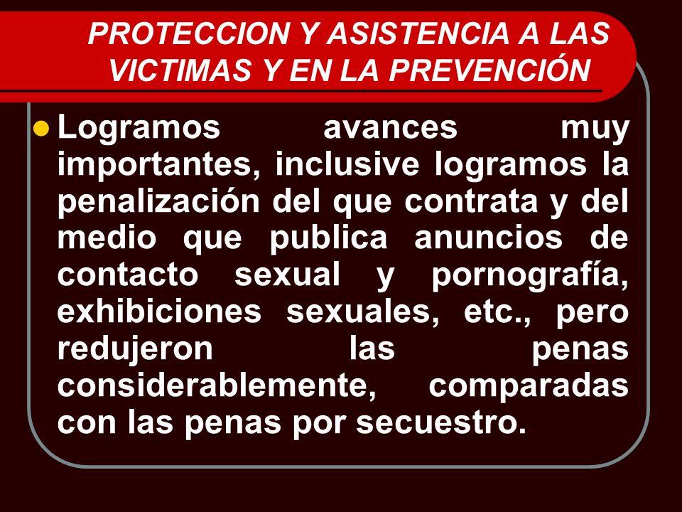 PROTECCION Y ASISTENCIA A LAS VICTIMAS Y EN LA PREVENCIÓN Logramos avances muy importantes, inclusive logramos la penalización del que contrata y del