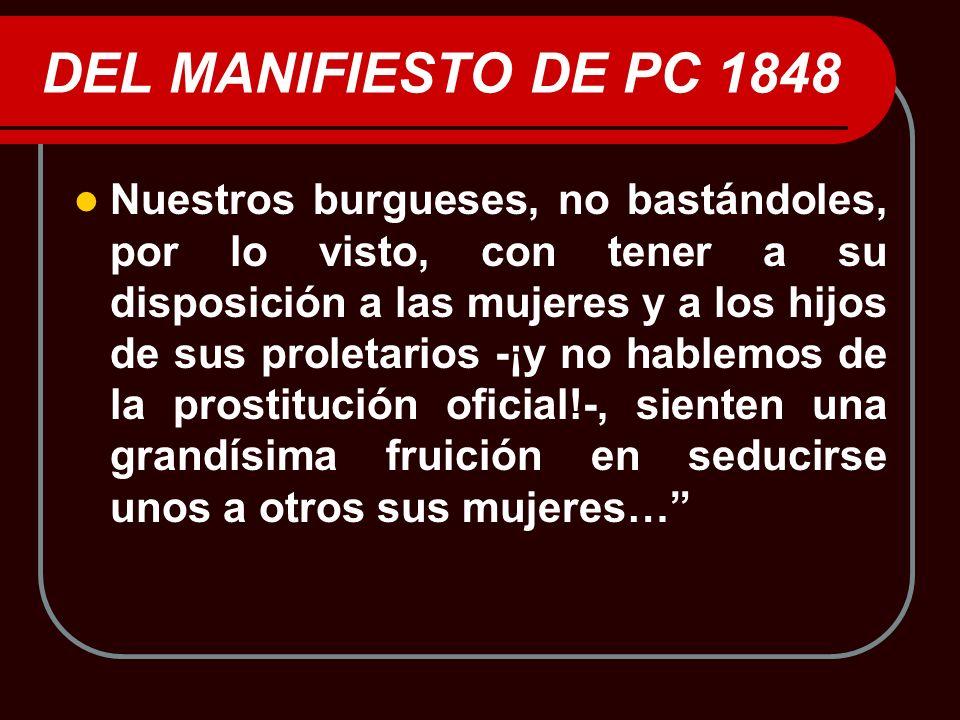 DEL MANIFIESTO DE PC 1848 Nuestros burgueses, no bastándoles, por lo visto, con tener a su disposición a las mujeres y a los hijos de sus proletarios