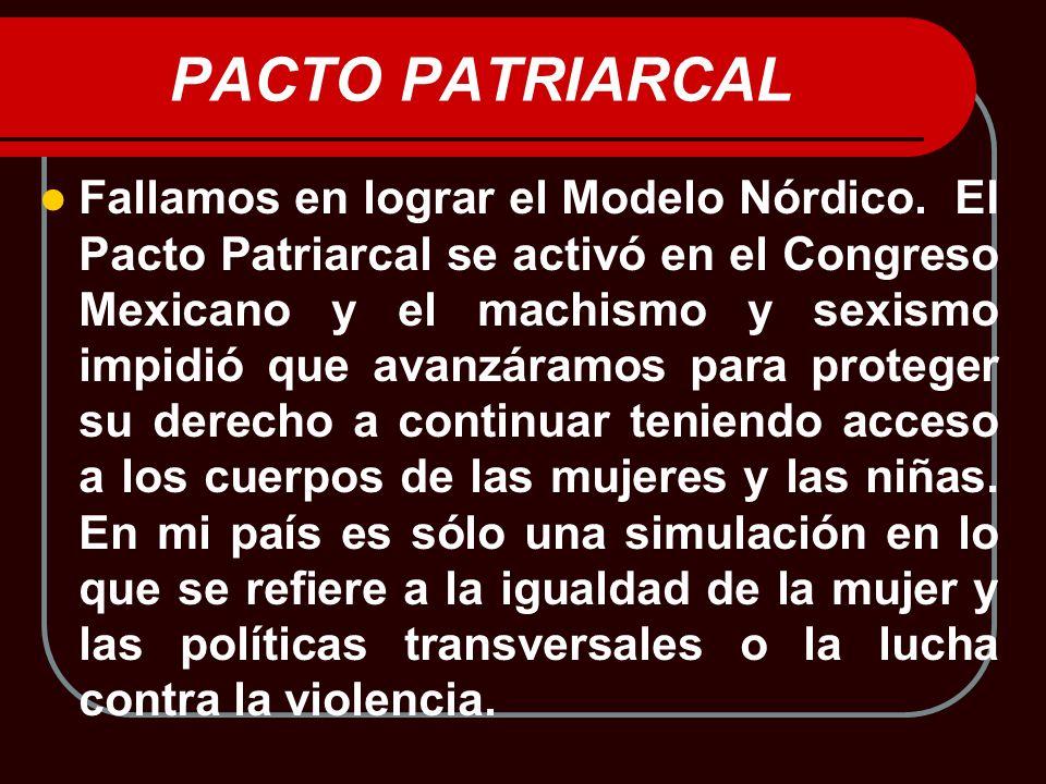 PACTO PATRIARCAL Fallamos en lograr el Modelo Nórdico. El Pacto Patriarcal se activó en el Congreso Mexicano y el machismo y sexismo impidió que avanz