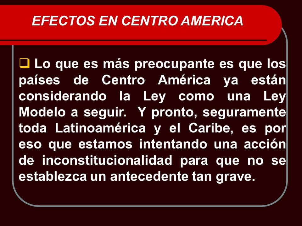 Lo que es más preocupante es que los países de Centro América ya están considerando la Ley como una Ley Modelo a seguir. Y pronto, seguramente toda La