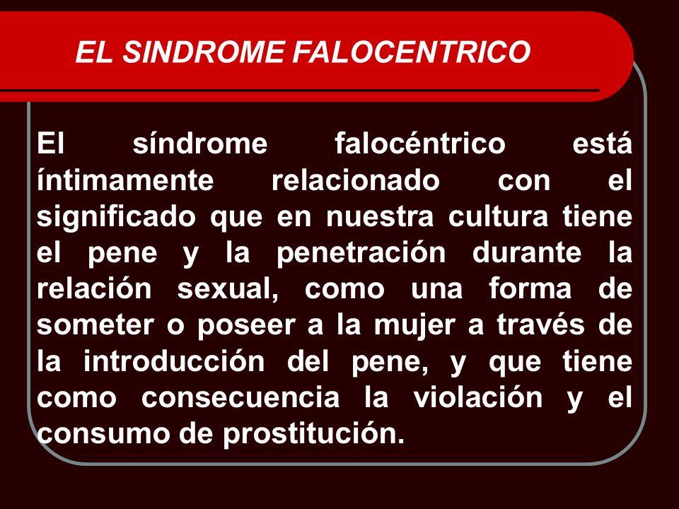 EL SINDROME FALOCENTRICO El síndrome falocéntrico está íntimamente relacionado con el significado que en nuestra cultura tiene el pene y la penetració