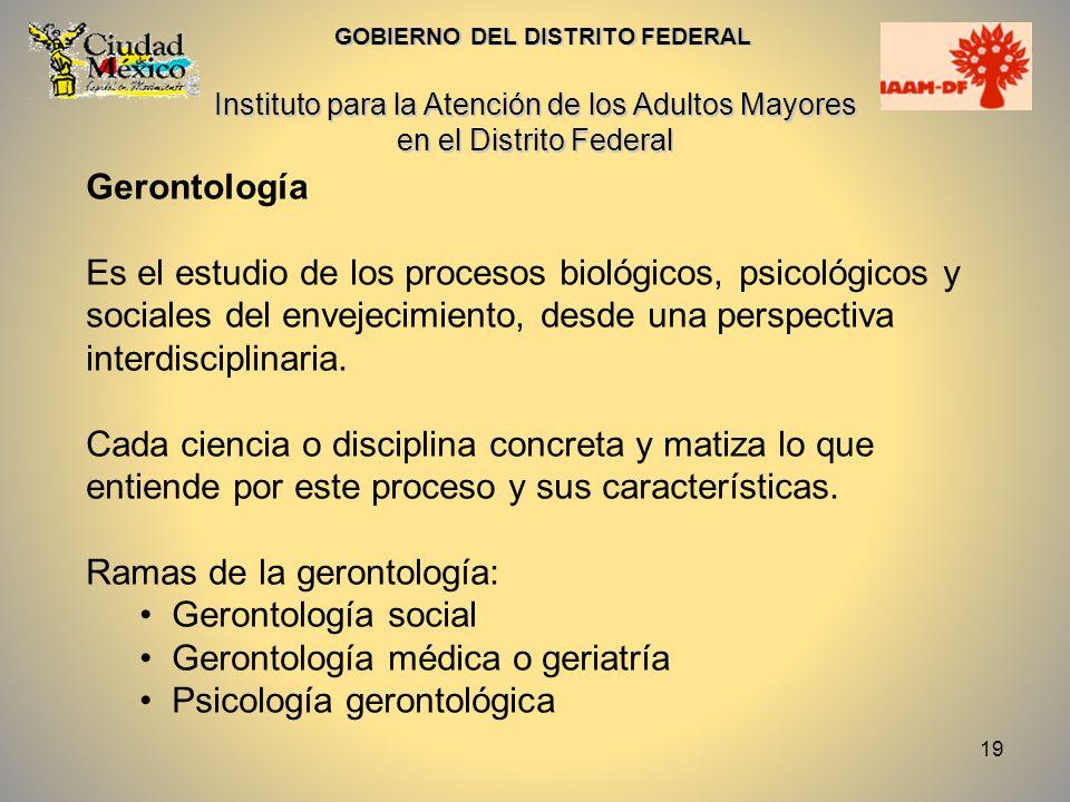 19 Gerontología Es el estudio de los procesos biológicos, psicológicos y sociales del envejecimiento, desde una perspectiva interdisciplinaria. Cada c