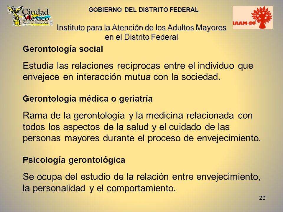 20 Gerontología social Estudia las relaciones recíprocas entre el individuo que envejece en interacción mutua con la sociedad. Gerontología médica o g