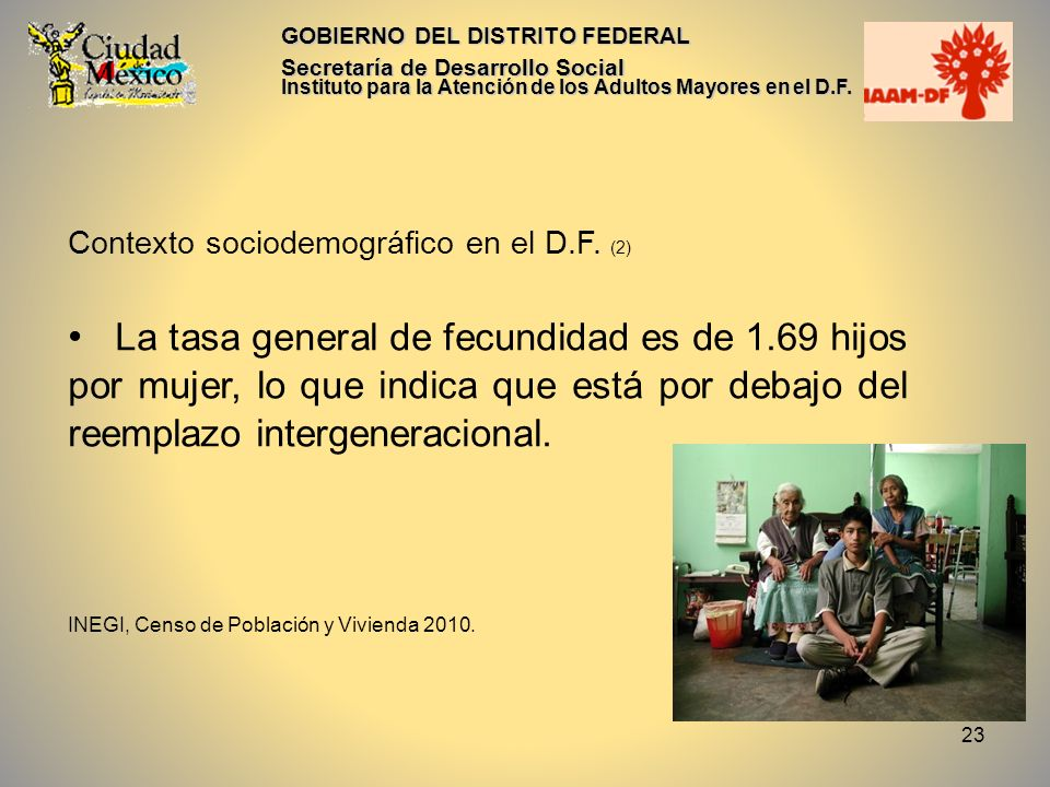23 GOBIERNO DEL DISTRITO FEDERAL Secretaría de Desarrollo Social Instituto para la Atención de los Adultos Mayores en el D.F. Contexto sociodemográfic