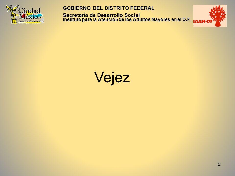 3 GOBIERNO DEL DISTRITO FEDERAL Secretaría de Desarrollo Social Instituto para la Atención de los Adultos Mayores en el D.F. Vejez