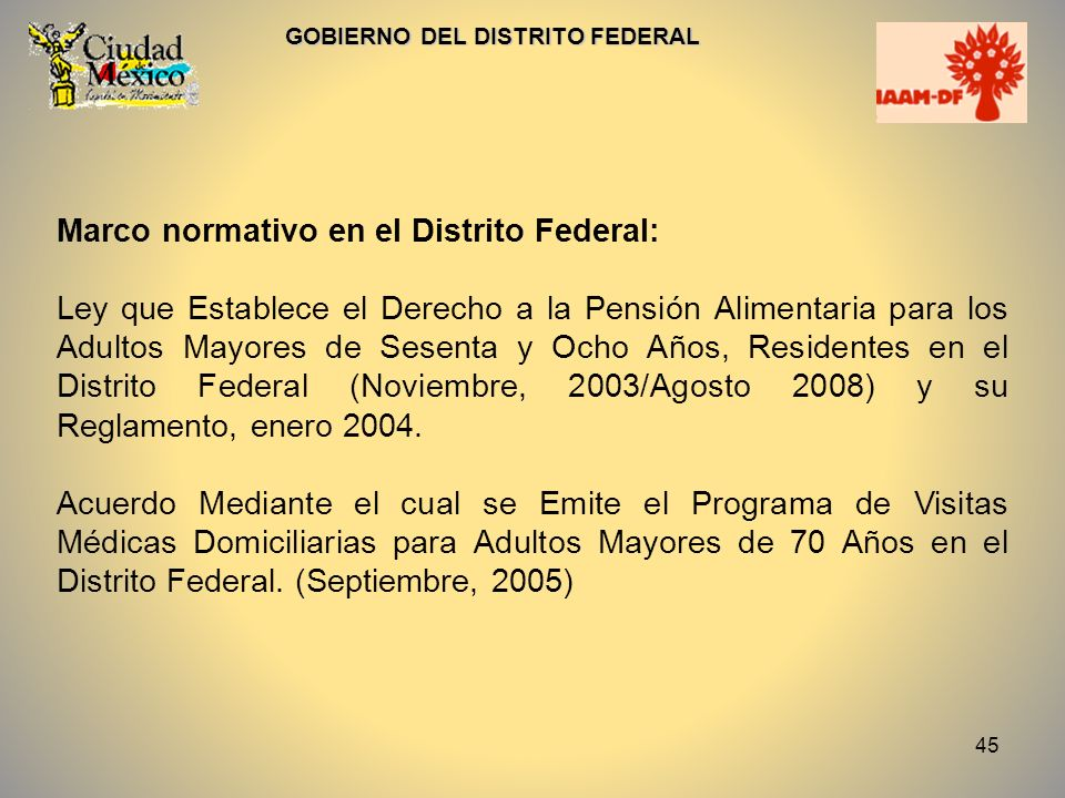 45 GOBIERNO DEL DISTRITO FEDERAL Marco normativo en el Distrito Federal: Ley que Establece el Derecho a la Pensión Alimentaria para los Adultos Mayore
