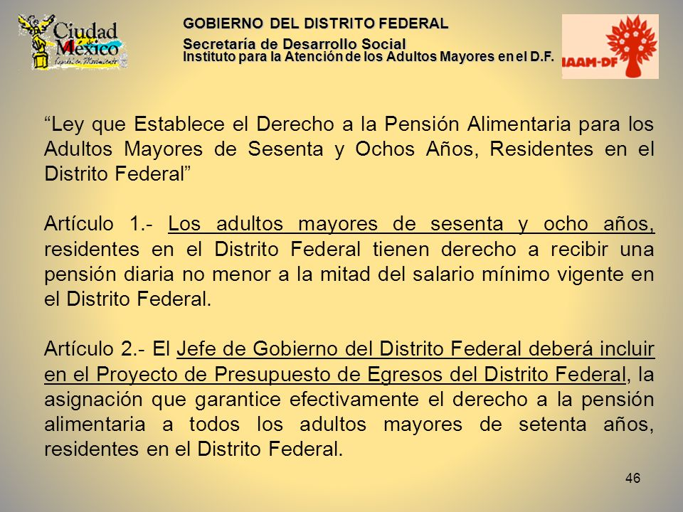 46 GOBIERNO DEL DISTRITO FEDERAL Secretaría de Desarrollo Social Instituto para la Atención de los Adultos Mayores en el D.F. Ley que Establece el Der