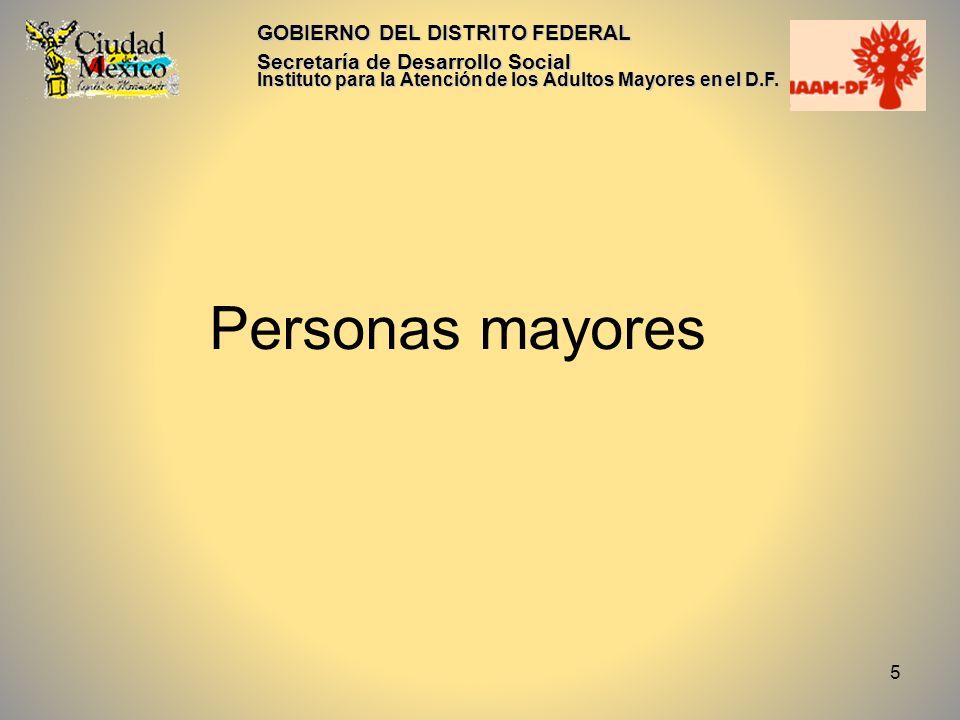 5 GOBIERNO DEL DISTRITO FEDERAL Secretaría de Desarrollo Social Instituto para la Atención de los Adultos Mayores en el D.F. Personas mayores