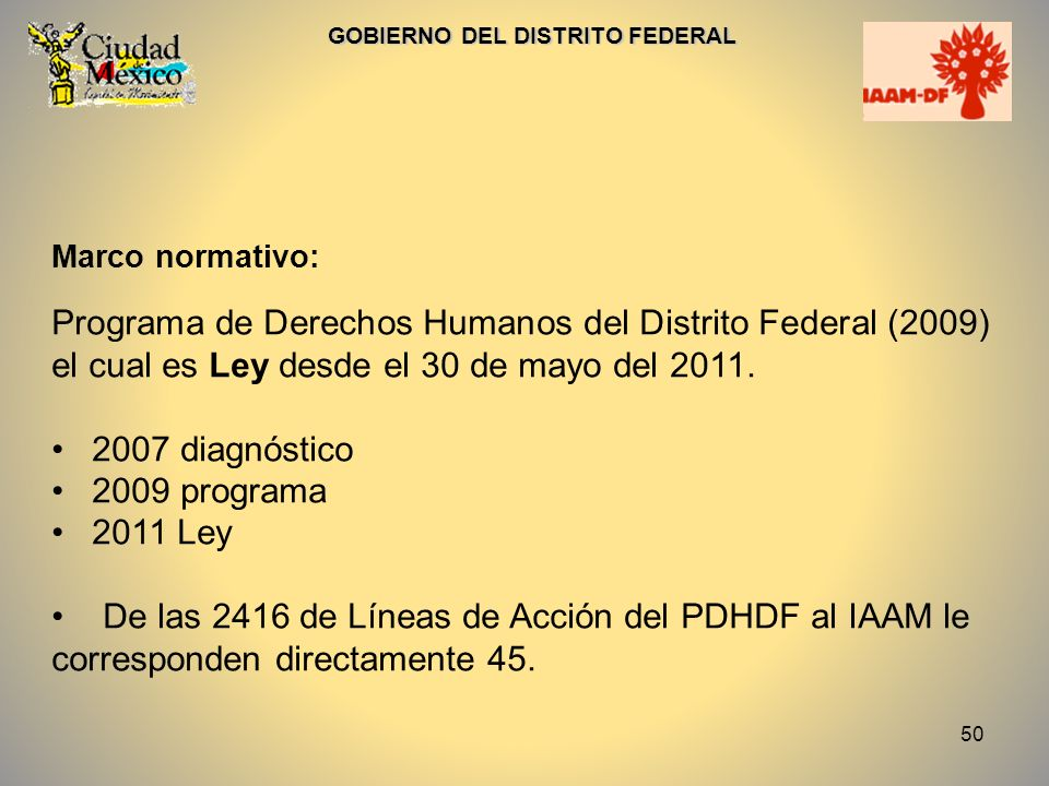 50 GOBIERNO DEL DISTRITO FEDERAL Marco normativo: Programa de Derechos Humanos del Distrito Federal (2009) el cual es Ley desde el 30 de mayo del 2011