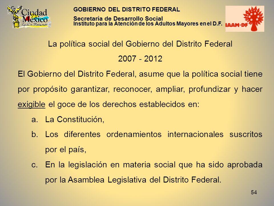54 GOBIERNO DEL DISTRITO FEDERAL Secretaría de Desarrollo Social Instituto para la Atención de los Adultos Mayores en el D.F. La política social del G
