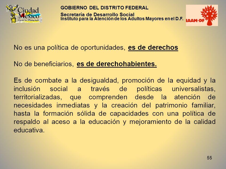 55 GOBIERNO DEL DISTRITO FEDERAL Secretaría de Desarrollo Social Instituto para la Atención de los Adultos Mayores en el D.F. No es una política de op