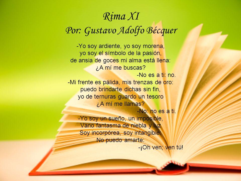 Rima XI Por: Gustavo Adolfo Bécquer -Yo soy ardiente, yo soy morena, yo soy el símbolo de la pasión, de ansia de goces mi alma está llena: ¿A mí me bu
