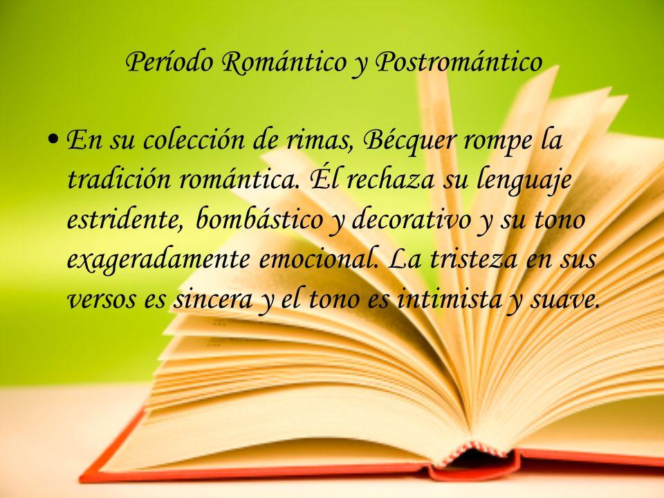Período Romántico y Postromántico En su colección de rimas, Bécquer rompe la tradición romántica. Él rechaza su lenguaje estridente, bombástico y deco