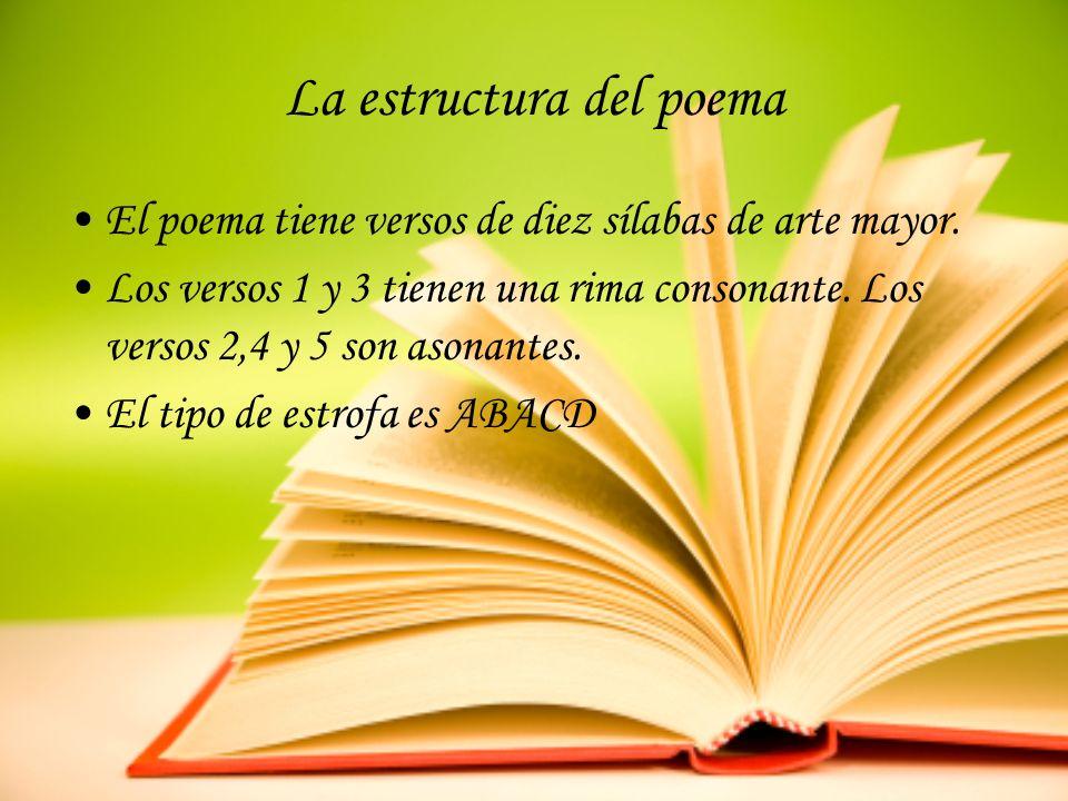 La estructura del poema El poema tiene versos de diez sílabas de arte mayor. Los versos 1 y 3 tienen una rima consonante. Los versos 2,4 y 5 son asona