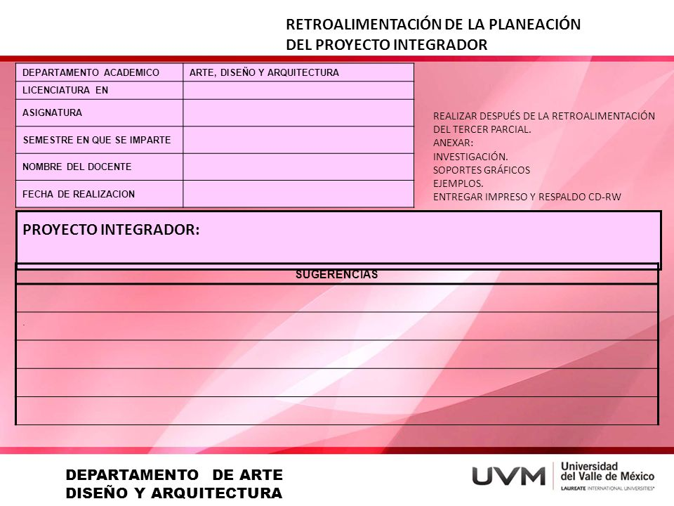 RETROALIMENTACIÓN DE LA PLANEACIÓN DEL PROYECTO INTEGRADOR DEPARTAMENTO ACADEMICOARTE, DISEÑO Y ARQUITECTURA LICENCIATURA EN ASIGNATURA SEMESTRE EN QUE SE IMPARTE NOMBRE DEL DOCENTE FECHA DE REALIZACION REALIZAR DESPUÉS DE LA RETROALIMENTACIÓN DEL TERCER PARCIAL.