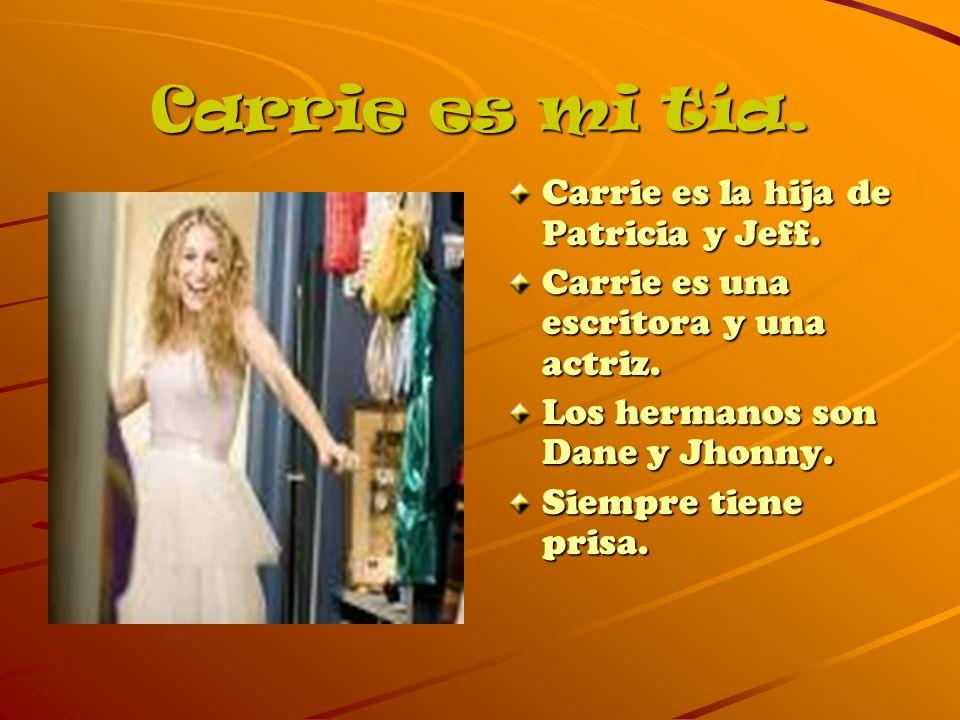Carrie es mi tía. Carrie es la hija de Patricia y Jeff. Carrie es una escritora y una actriz. Los hermanos son Dane y Jhonny. Siempre tiene prisa.