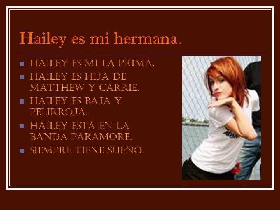 Hailey es mi hermana. Hailey es mi la prima. Hailey es hija de Matthew y Carrie. Hailey es baja y pelirroja. Hailey estÁ en la banda Paramore. siempre