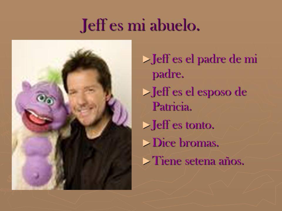 Jeff es mi abuelo. Jeff es el padre de mi padre. Jeff es el padre de mi padre. Jeff es el esposo de Patricia. Jeff es el esposo de Patricia. Jeff es t