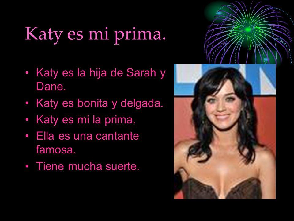 Katy es mi prima. Katy es la hija de Sarah y Dane. Katy es bonita y delgada. Katy es mi la prima. Ella es una cantante famosa. Tiene mucha suerte.
