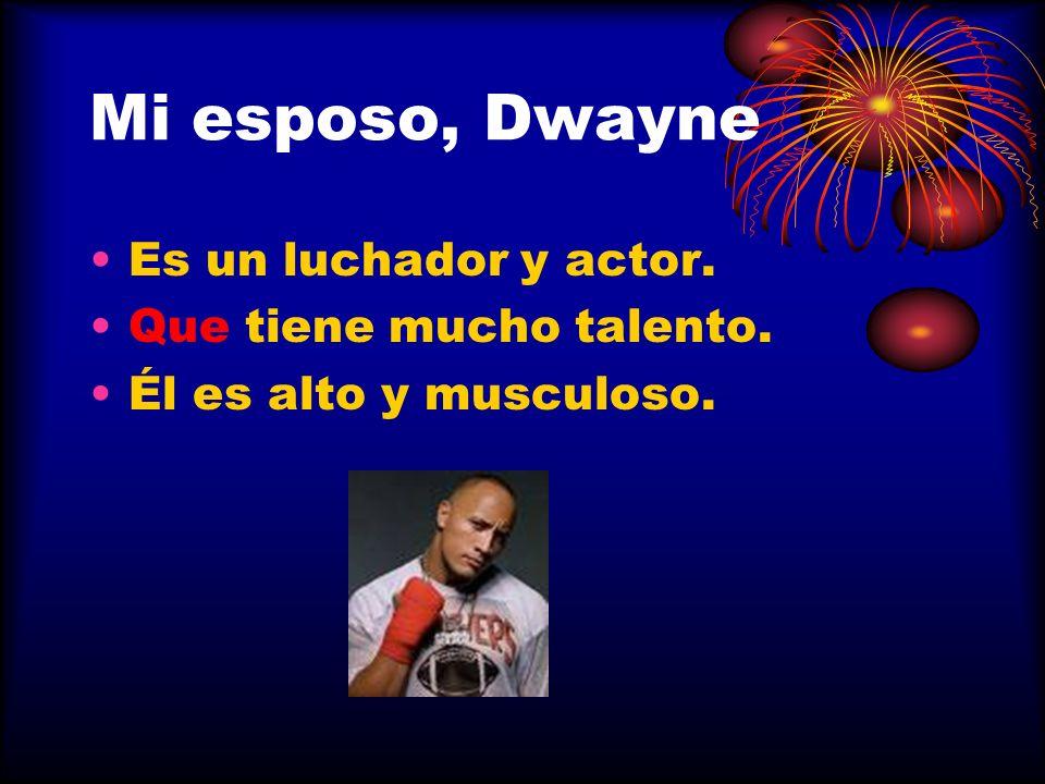 Mi esposo, Dwayne Es un luchador y actor. Que tiene mucho talento. Él es alto y musculoso.