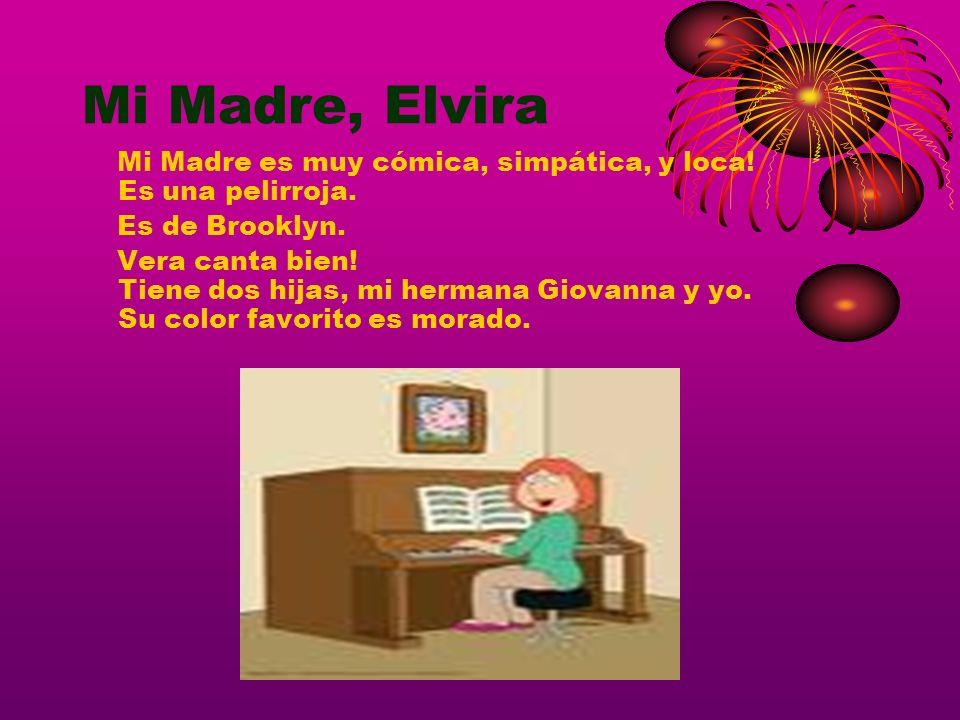 Mi Madre, Elvira Mi Madre es muy cómica, simpática, y loca! Es una pelirroja. Es de Brooklyn. Vera canta bien! Tiene dos hijas, mi hermana Giovanna y