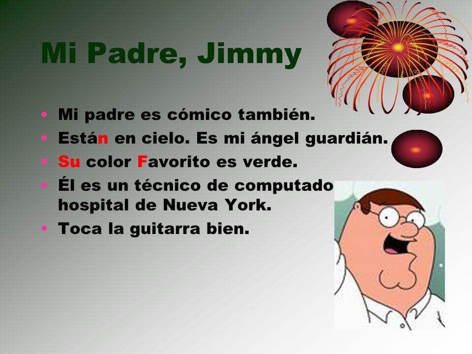 Mi Padre, Jimmy Mi padre es cómico también. Están en cielo. Es mi ángel guardián. Su color Favorito es verde. Él es un técnico de computadoras en un h