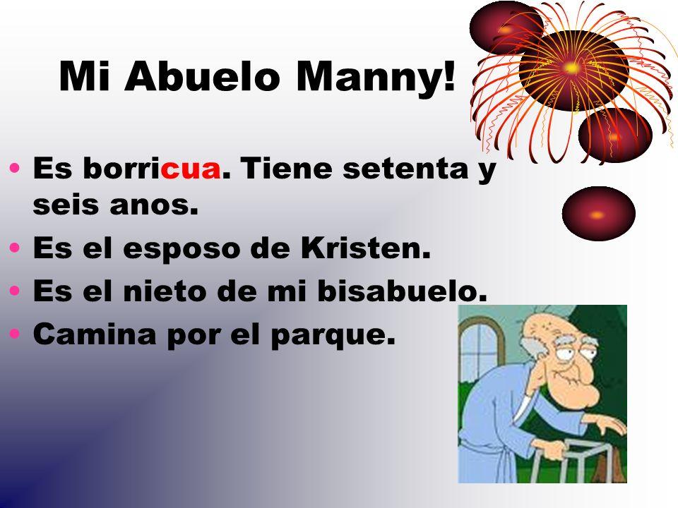 Mi Abuelo Manny! Es borricua. Tiene setenta y seis anos. Es el esposo de Kristen. Es el nieto de mi bisabuelo. Camina por el parque.