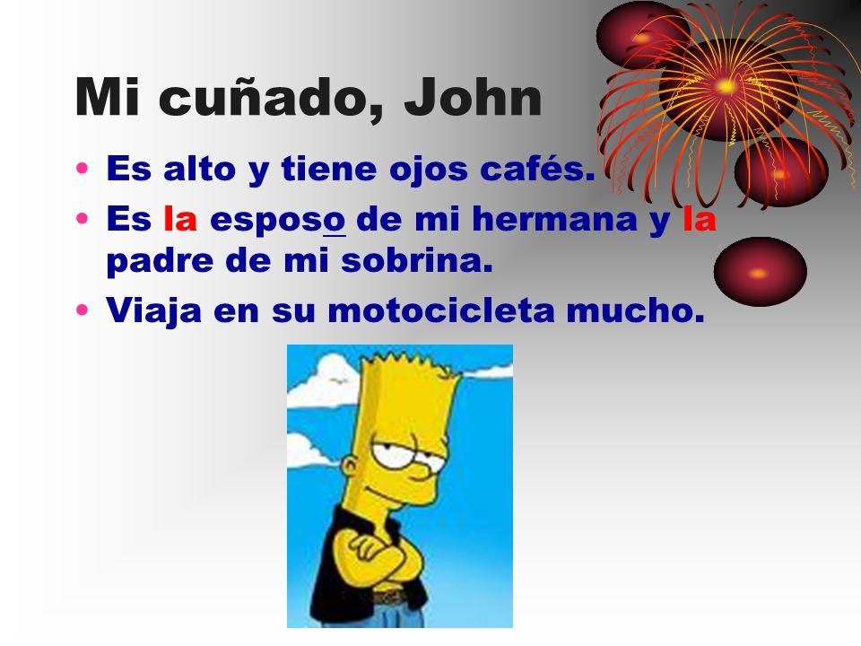 Mi cuñado, John Es alto y tiene ojos cafés. Es la esposo de mi hermana y la padre de mi sobrina. Viaja en su motocicleta mucho.