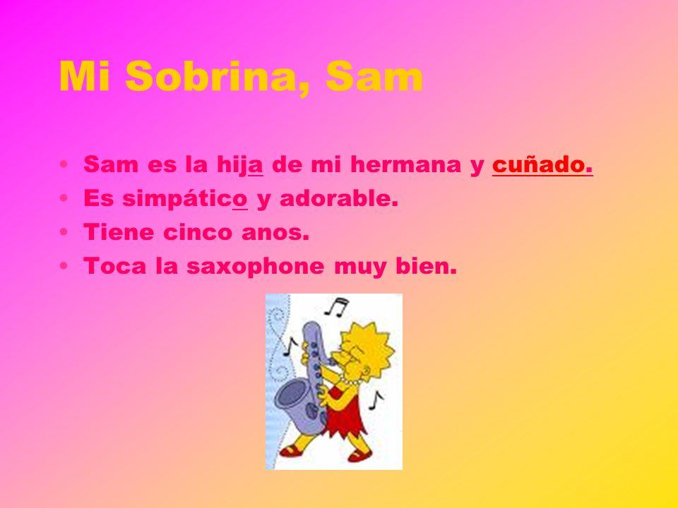 Mi Sobrina, Sam Sam es la hija de mi hermana y cuñado. Es simpático y adorable. Tiene cinco anos. Toca la saxophone muy bien.