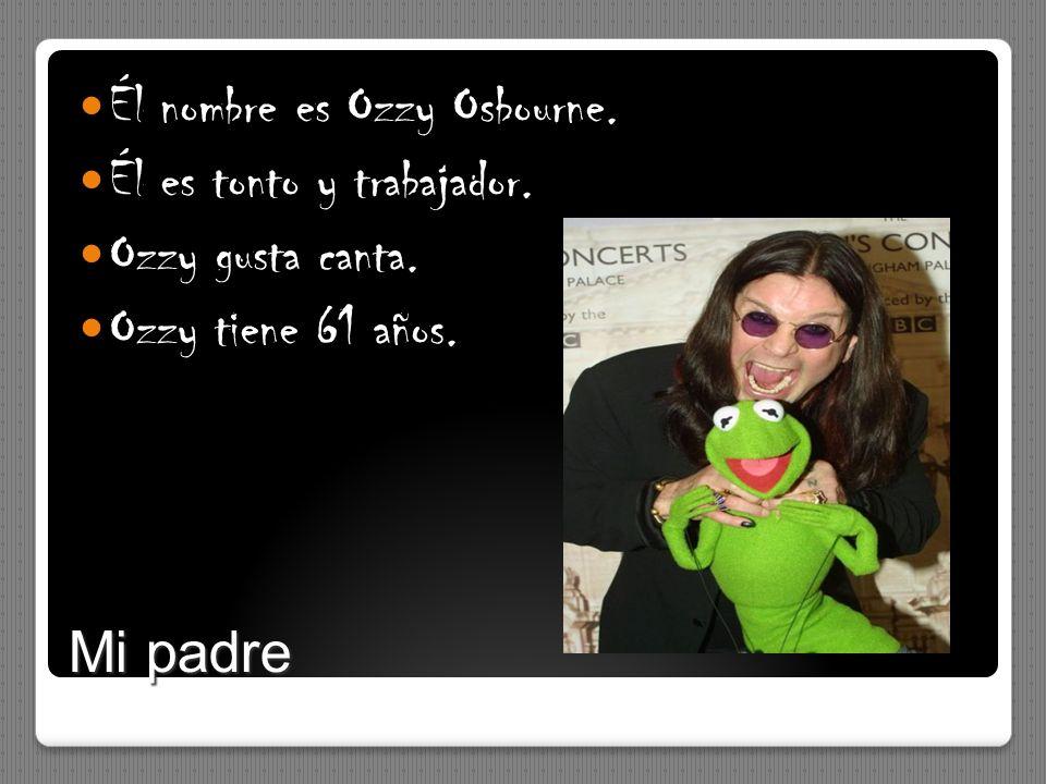 Mi padre Él nombre es Ozzy Osbourne. Él es tonto y trabajador. Ozzy gusta canta. Ozzy tiene 61 años.
