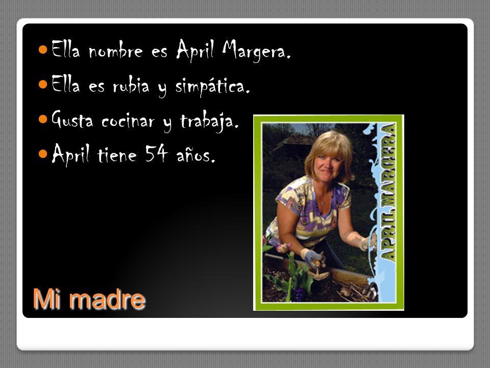 Mi madre Ella nombre es April Margera. Ella es rubia y simpática. Gusta cocinar y trabaja. April tiene 54 años.
