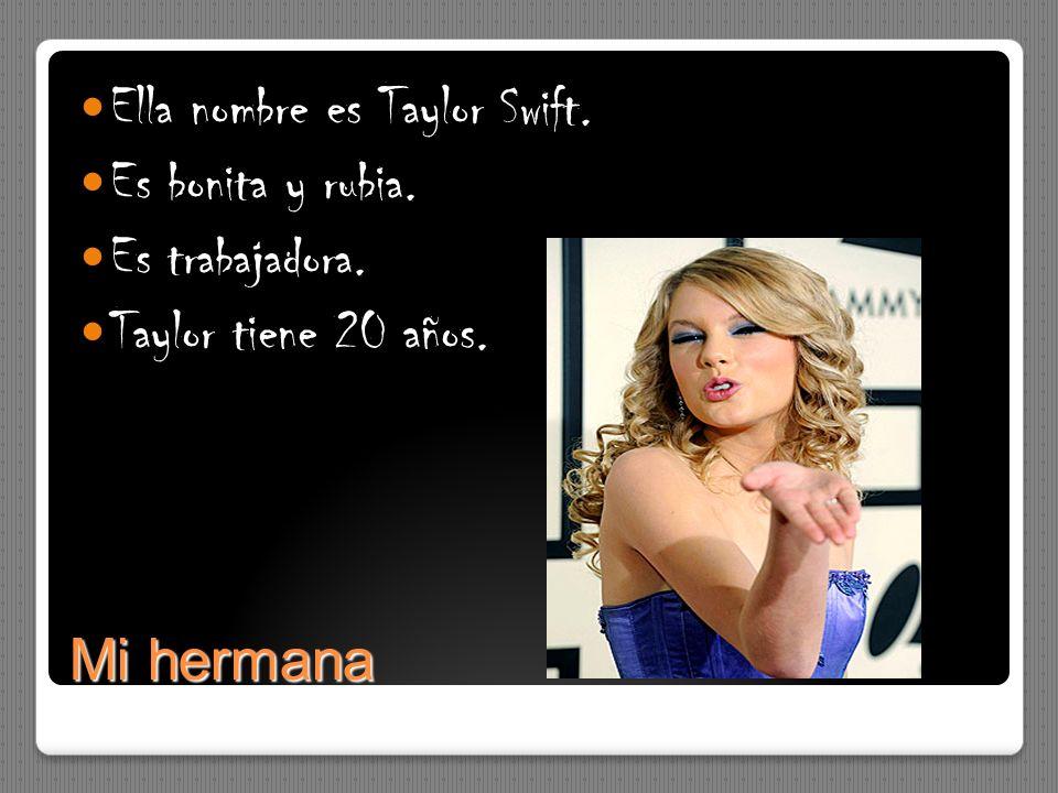 Mi hermana Ella nombre es Taylor Swift. Es bonita y rubia. Es trabajadora. Taylor tiene 20 años.
