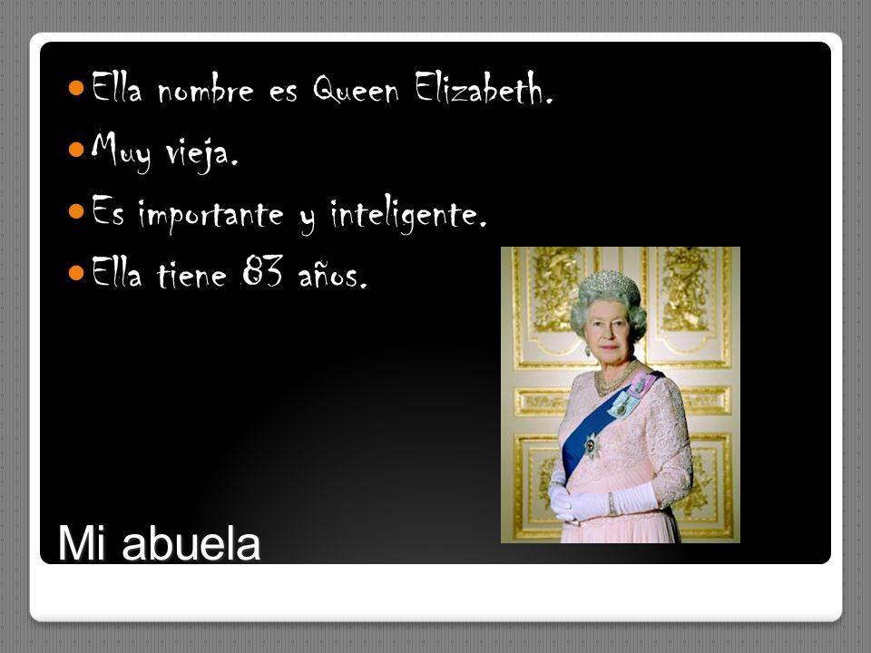 Mi abuela Ella nombre es Queen Elizabeth. Muy vieja. Es importante y inteligente. Ella tiene 83 años.
