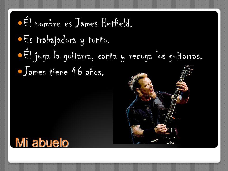 Mi abuelo Él nombre es James Hetfield. Es trabajadora y tonto. Él juga la guitarra, canta y recoga los guitarras. James tiene 46 años.