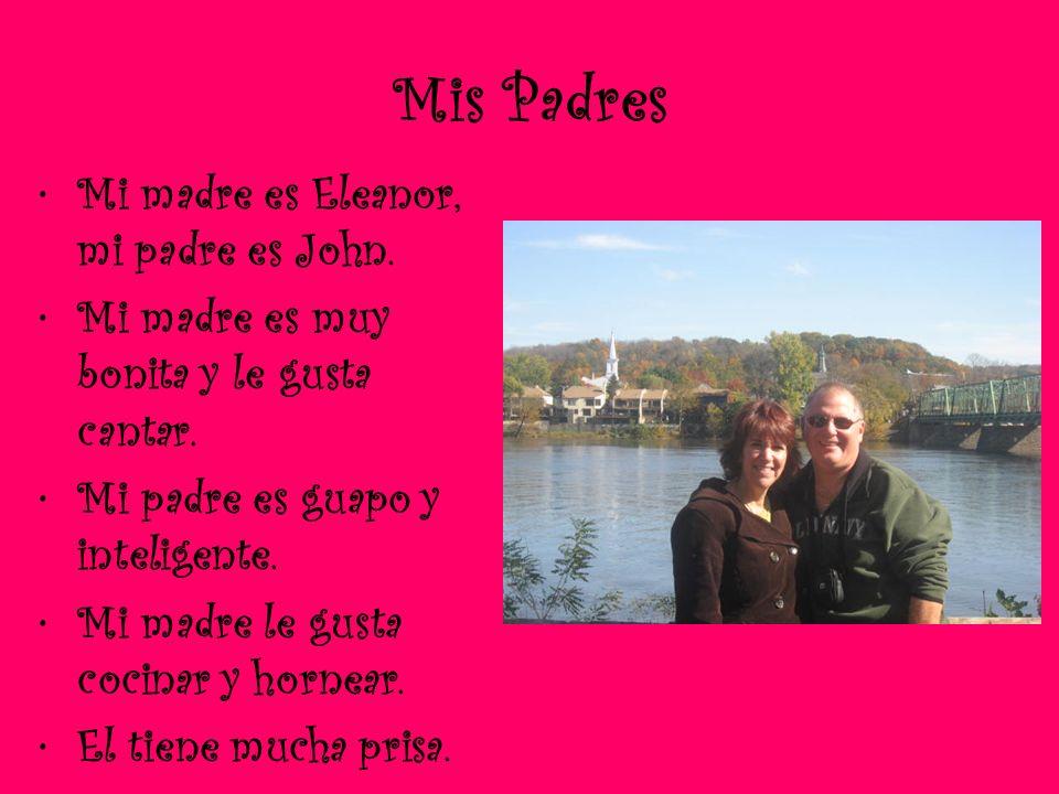 Mis Padres Mi madre es Eleanor, mi padre es John. Mi madre es muy bonita y le gusta cantar. Mi padre es guapo y inteligente. Mi madre le gusta cocinar