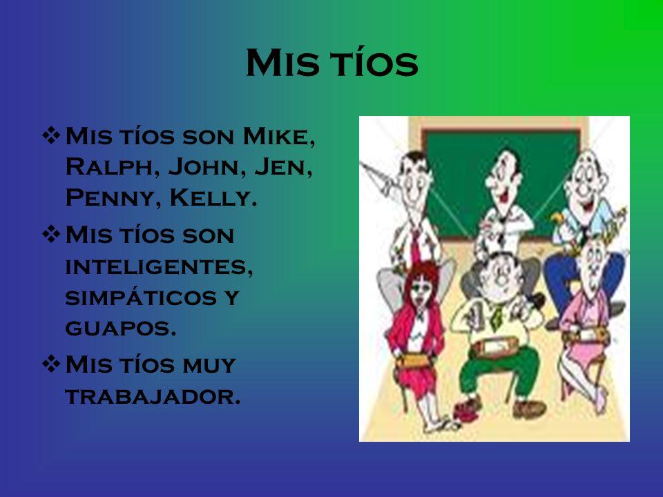 Mis tíos Mis tíos son Mike, Ralph, John, Jen, Penny, Kelly. Mis tíos son inteligentes, simpáticos y guapos. Mis tíos muy trabajador.