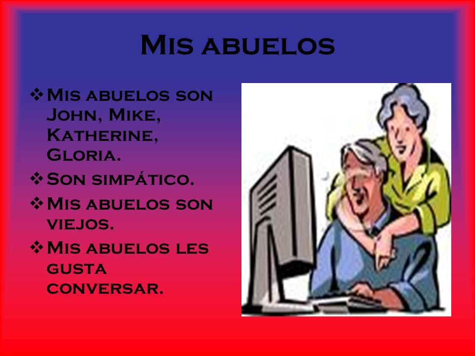 Mis abuelos Mis abuelos son John, Mike, Katherine, Gloria. Son simpático. Mis abuelos son viejos. Mis abuelos les gusta conversar.