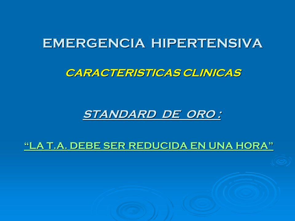 EMERGENCIA HIPERTENSIVA CARACTERISTICAS CLINICAS STANDARD DE ORO : STANDARD DE ORO : LA T.A. DEBE SER REDUCIDA EN UNA HORA