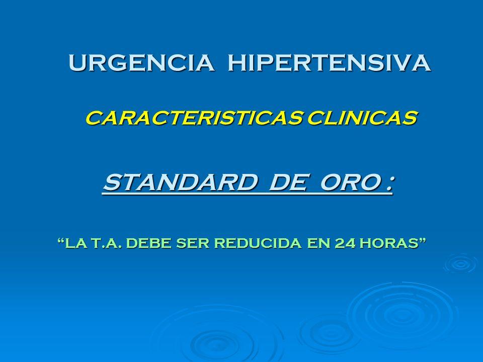 URGENCIA HIPERTENSIVA CARACTERISTICAS CLINICAS STANDARD DE ORO : STANDARD DE ORO : LA T.A. DEBE SER REDUCIDA EN 24 HORAS LA T.A. DEBE SER REDUCIDA EN