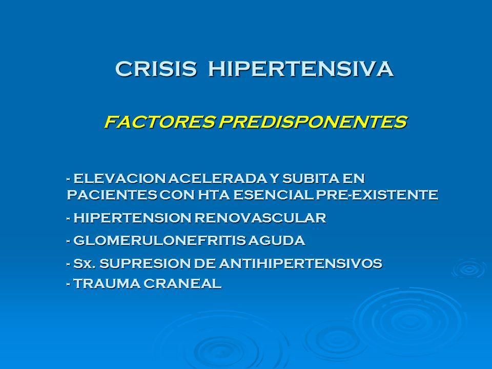 CRISIS HIPERTENSIVA FACTORES PREDISPONENTES - ELEVACION ACELERADA Y SUBITA EN PACIENTES CON HTA ESENCIAL PRE-EXISTENTE - HIPERTENSION RENOVASCULAR - G