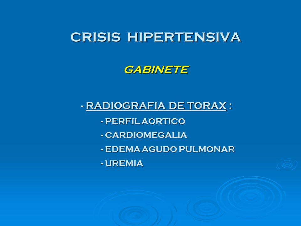 CRISIS HIPERTENSIVA GABINETE - RADIOGRAFIA DE TORAX : - RADIOGRAFIA DE TORAX : - PERFIL AORTICO - CARDIOMEGALIA - EDEMA AGUDO PULMONAR - UREMIA