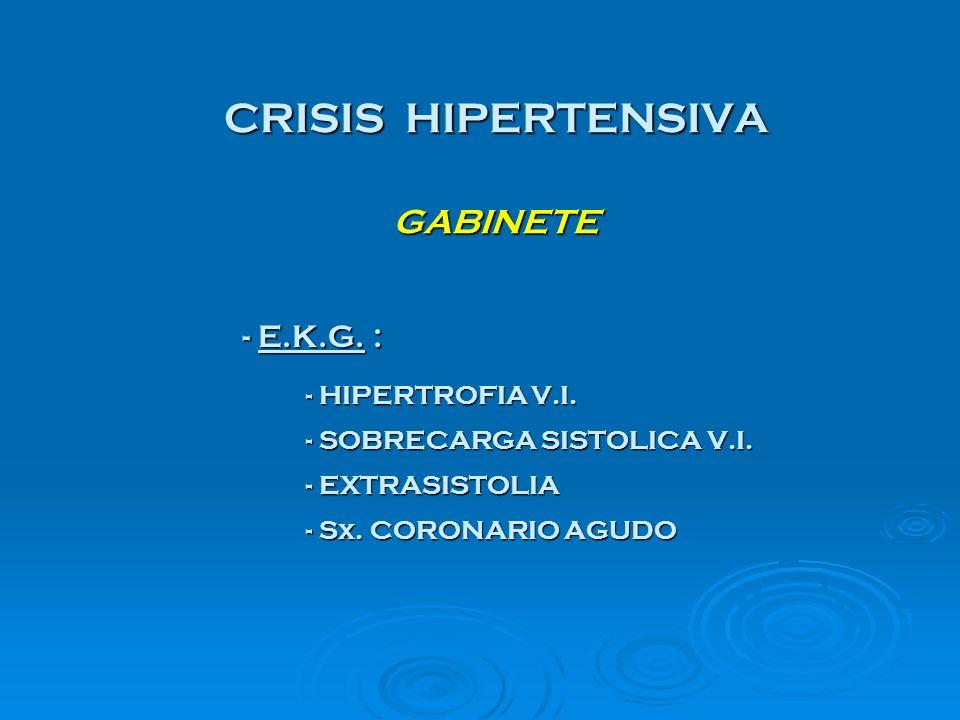 CRISIS HIPERTENSIVA GABINETE - E.K.G. : - E.K.G. : - HIPERTROFIA V.I. - SOBRECARGA SISTOLICA V.I. - EXTRASISTOLIA - Sx. CORONARIO AGUDO
