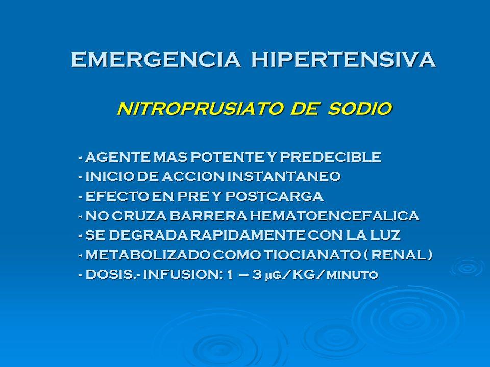 EMERGENCIA HIPERTENSIVA NITROPRUSIATO DE SODIO - AGENTE MAS POTENTE Y PREDECIBLE - INICIO DE ACCION INSTANTANEO - EFECTO EN PRE Y POSTCARGA - NO CRUZA