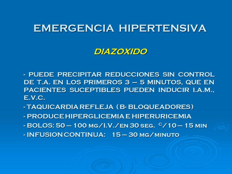 EMERGENCIA HIPERTENSIVA DIAZOXIDO - PUEDE PRECIPITAR REDUCCIONES SIN CONTROL DE T.A. EN LOS PRIMEROS 3 – 5 MINUTOS, QUE EN PACIENTES SUCEPTIBLES PUEDE