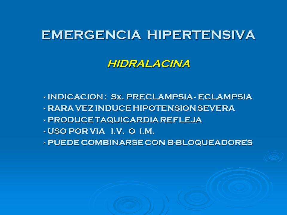 EMERGENCIA HIPERTENSIVA HIDRALACINA - INDICACION : Sx. PRECLAMPSIA - ECLAMPSIA - RARA VEZ INDUCE HIPOTENSION SEVERA - PRODUCE TAQUICARDIA REFLEJA - US
