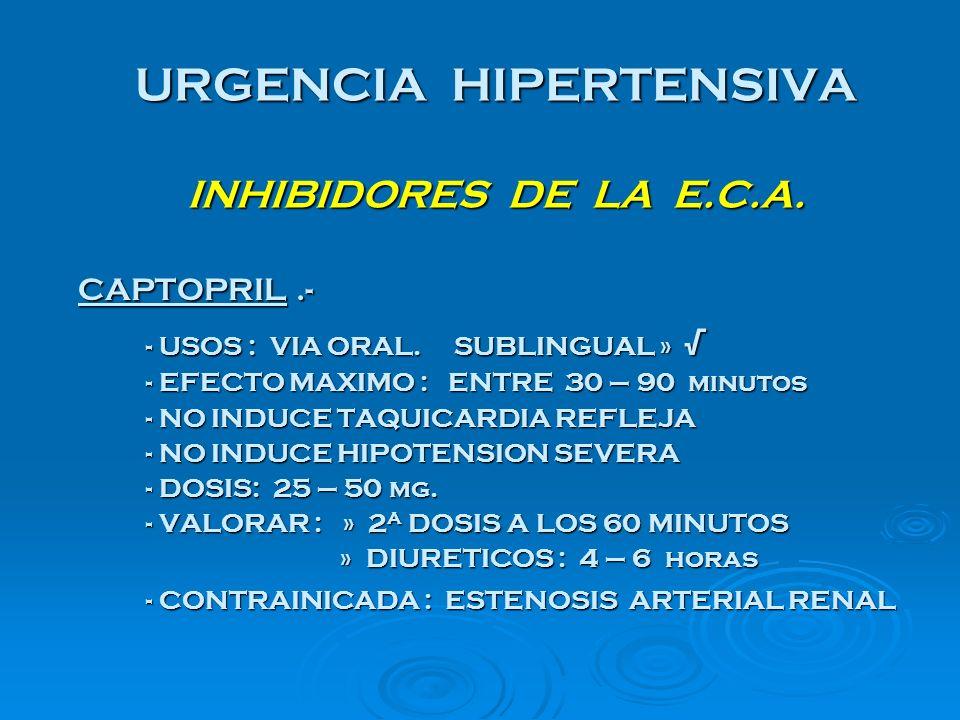 URGENCIA HIPERTENSIVA INHIBIDORES DE LA E.C.A. CAPTOPRIL.- CAPTOPRIL.- - USOS : VIA ORAL. SUBLINGUAL » - USOS : VIA ORAL. SUBLINGUAL » - EFECTO MAXIMO