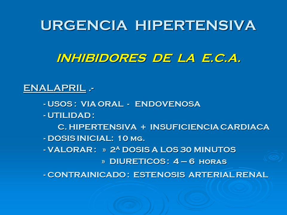 URGENCIA HIPERTENSIVA INHIBIDORES DE LA E.C.A. ENALAPRIL.- ENALAPRIL.- - USOS : VIA ORAL - ENDOVENOSA - UTILIDAD : C. HIPERTENSIVA + INSUFICIENCIA CAR